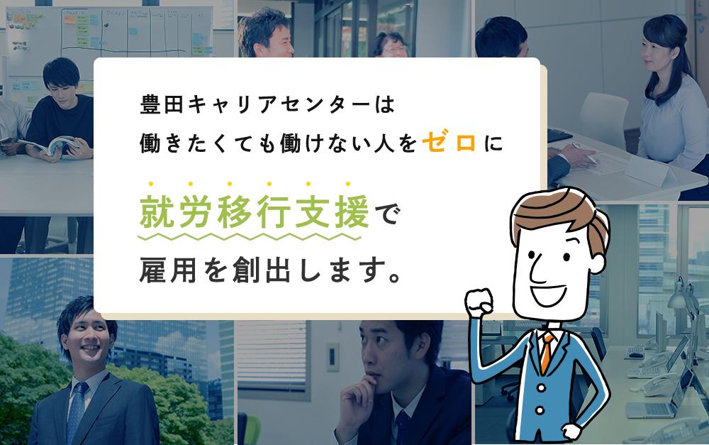 豊田キャリアセンターは働きたくても働けない人をゼロに就労移行支援で雇用を創出します。